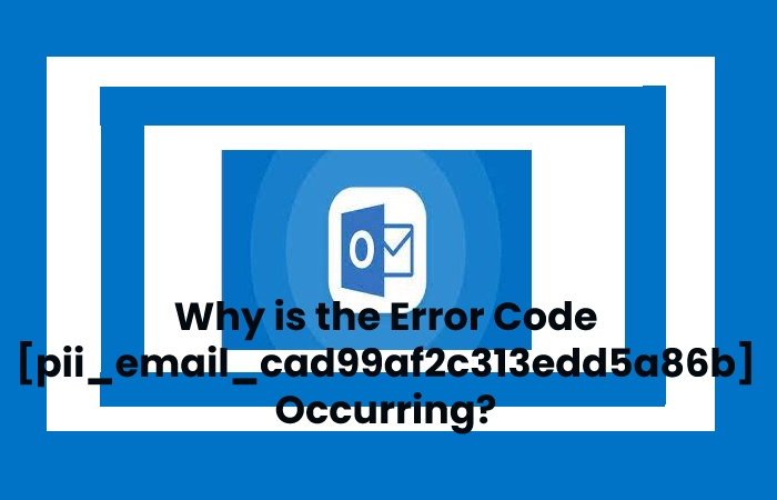 Why is the Error Code [pii_email_cad99af2c313edd5a86b] Occurring?